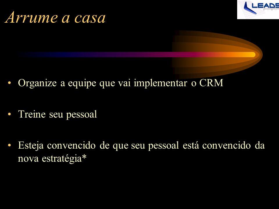 Arrume a casa Organize a equipe que vai implementar o CRM Treine seu pessoal Esteja convencido de que seu pessoal está convencido da nova estratégia*