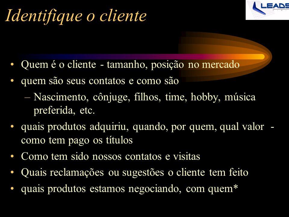 Identifique o cliente Quem é o cliente - tamanho, posição no mercado quem são seus contatos e como são –Nascimento, cônjuge, filhos, time, hobby, músi