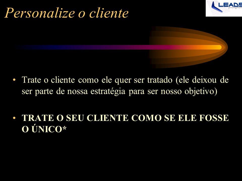 Personalize o cliente Trate o cliente como ele quer ser tratado (ele deixou de ser parte de nossa estratégia para ser nosso objetivo) TRATE O SEU CLIE