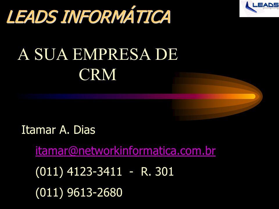LEADS INFORMÁTICA A SUA EMPRESA DE CRM Itamar A. Dias itamar@networkinformatica.com.br (011) 4123-3411 - R. 301 (011) 9613-2680