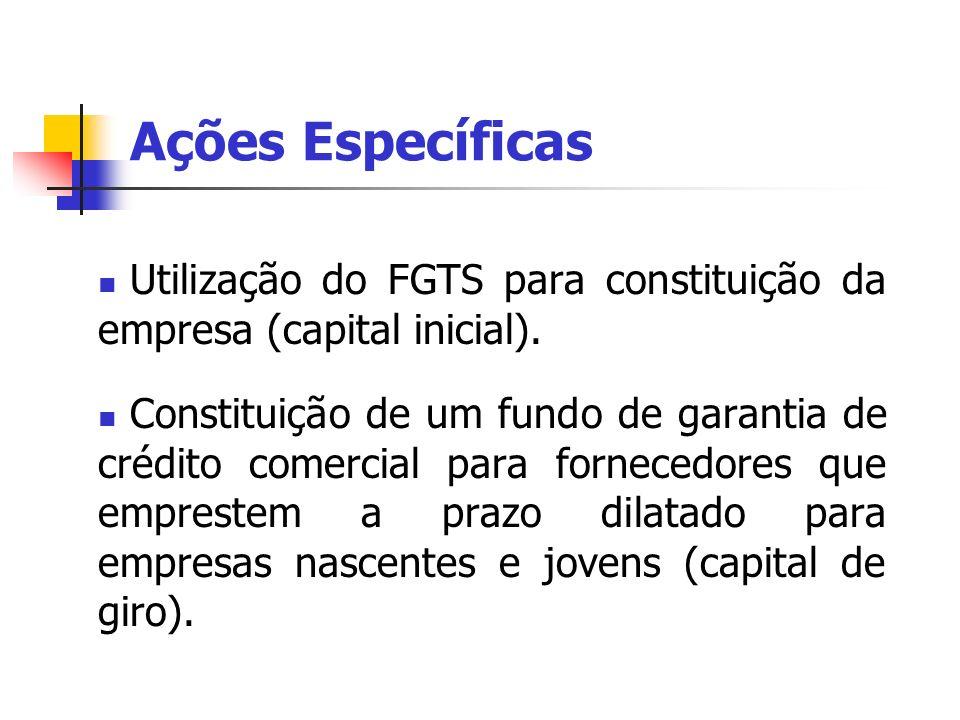 Ações Específicas Utilização do FGTS para constituição da empresa (capital inicial). Constituição de um fundo de garantia de crédito comercial para fo