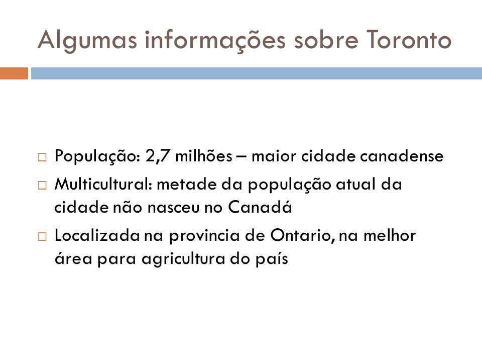 Algumas informações sobre Toronto População: 2,7 milhões – maior cidade canadense Multicultural: metade da população atual da cidade não nasceu no Can