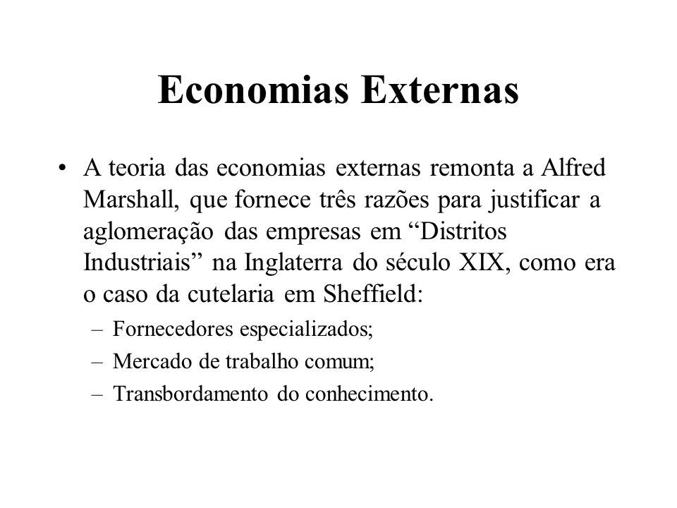 Economias Externas A teoria das economias externas remonta a Alfred Marshall, que fornece três razões para justificar a aglomeração das empresas em Di