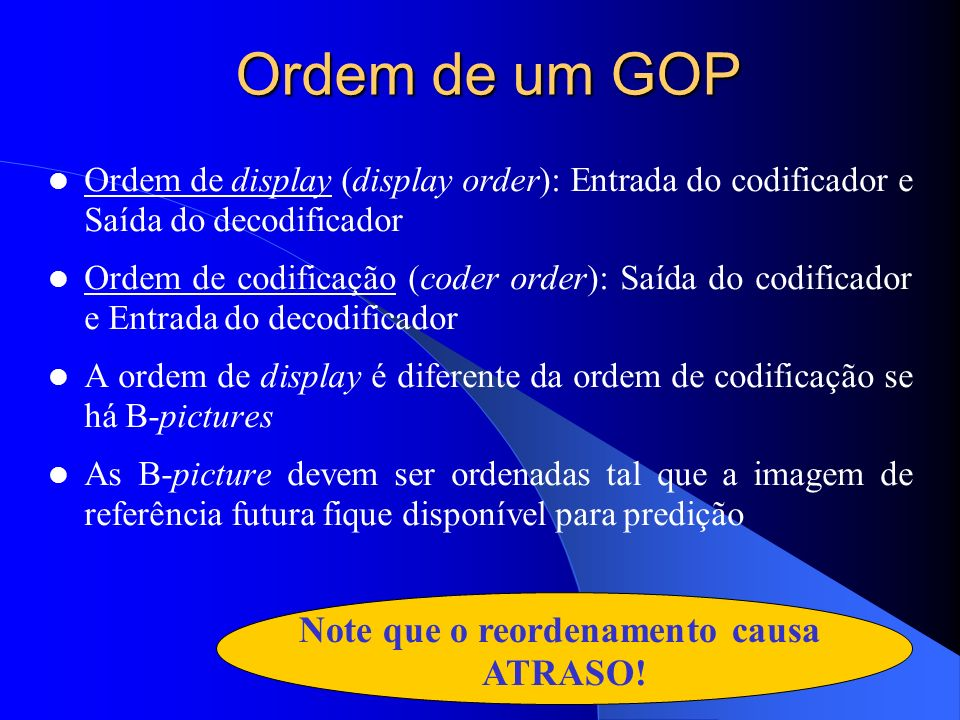 Ordem de um GOP Ordem de display (display order): Entrada do codificador e Saída do decodificador Ordem de codificação (coder order): Saída do codific