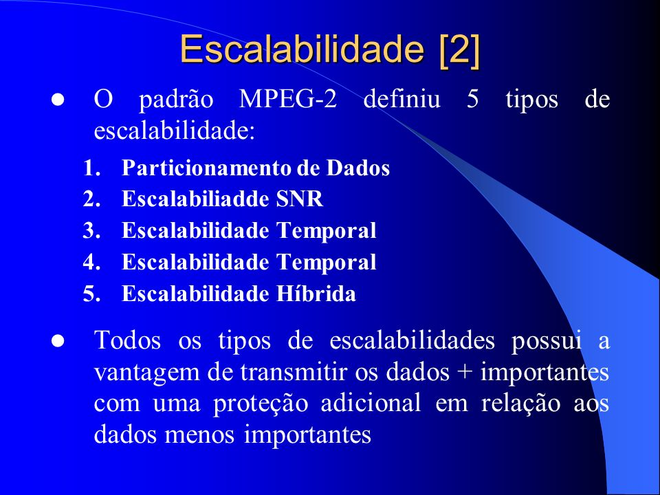 Escalabilidade [2] O padrão MPEG-2 definiu 5 tipos de escalabilidade: 1.Particionamento de Dados 2.Escalabiliadde SNR 3.Escalabilidade Temporal 4.Esca