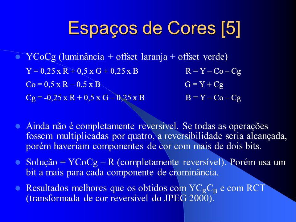 Espaços de Cores [5] Espaços de Cores [5] YCoCg (luminância + offset laranja + offset verde) Y = 0,25 x R + 0,5 x G + 0,25 x B R = Y – Co – Cg Co = 0,