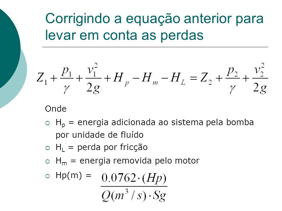 Corrigindo a equação anterior para levar em conta as perdas Onde H p = energia adicionada ao sistema pela bomba por unidade de fluído H L = perda por