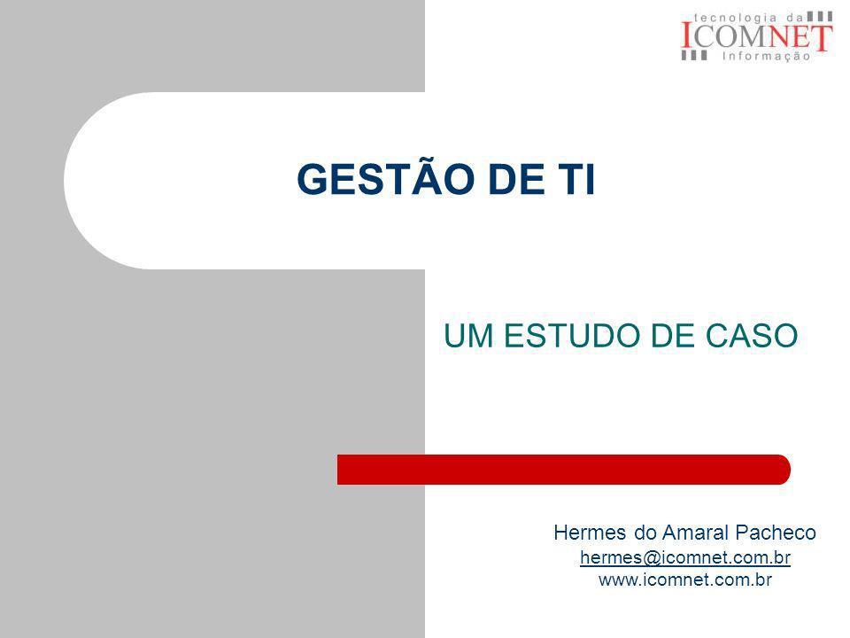 GESTÃO DE TI UM ESTUDO DE CASO Hermes do Amaral Pacheco hermes@icomnet.com.br www.icomnet.com.br