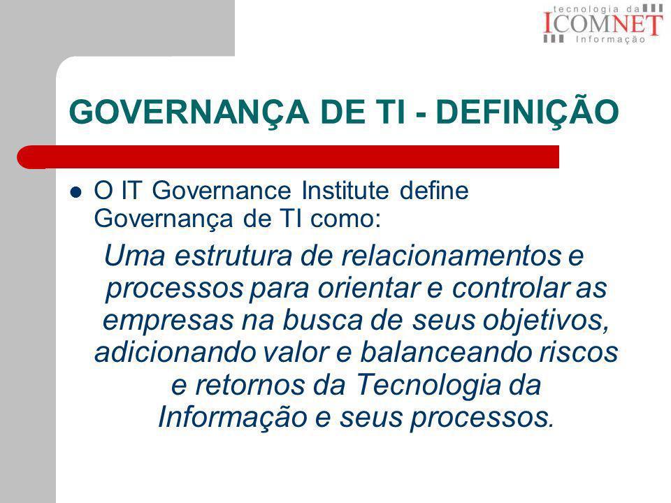 GOVERNANÇA DE TI - DEFINIÇÃO O IT Governance Institute define Governança de TI como: Uma estrutura de relacionamentos e processos para orientar e cont