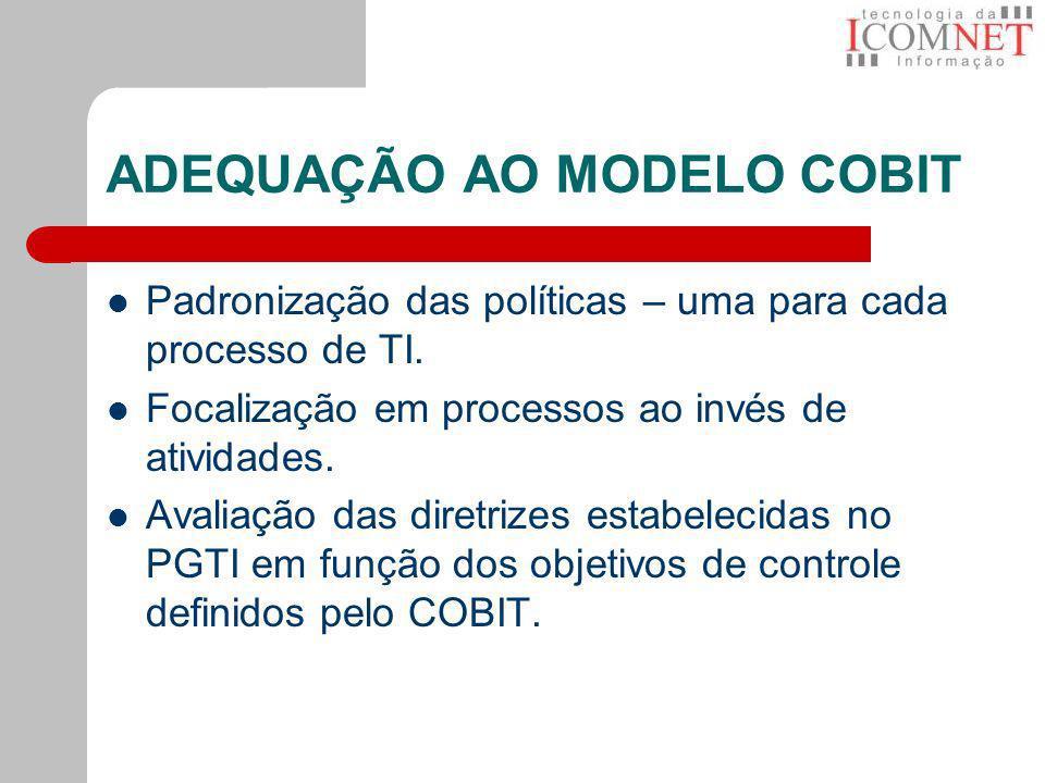 ADEQUAÇÃO AO MODELO COBIT Padronização das políticas – uma para cada processo de TI. Focalização em processos ao invés de atividades. Avaliação das di