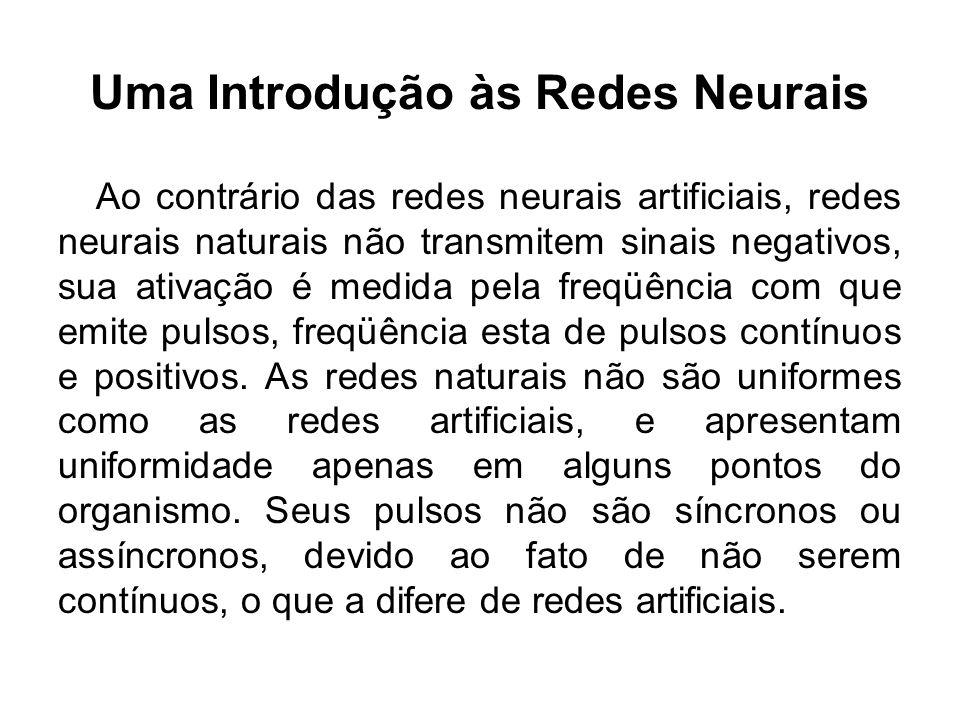 Uma Introdução às Redes Neurais Ao contrário das redes neurais artificiais, redes neurais naturais não transmitem sinais negativos, sua ativação é med