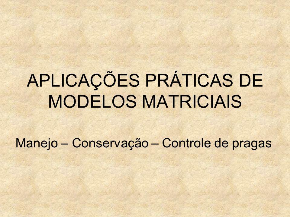 APLICAÇÕES PRÁTICAS DE MODELOS MATRICIAIS Manejo – Conservação – Controle de pragas