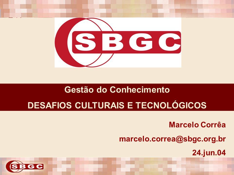 Gestão do Conhecimento DESAFIOS CULTURAIS E TECNOLÓGICOS Marcelo Corrêa marcelo.correa@sbgc.org.br 24.jun.04