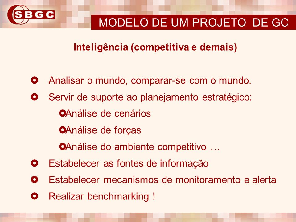 Inteligência (competitiva e demais) Analisar o mundo, comparar-se com o mundo. Servir de suporte ao planejamento estratégico: Análise de cenários Anál
