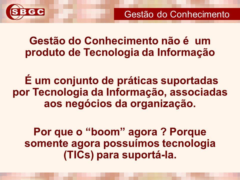 Gestão do Conhecimento não é um produto de Tecnologia da Informação É um conjunto de práticas suportadas por Tecnologia da Informação, associadas aos