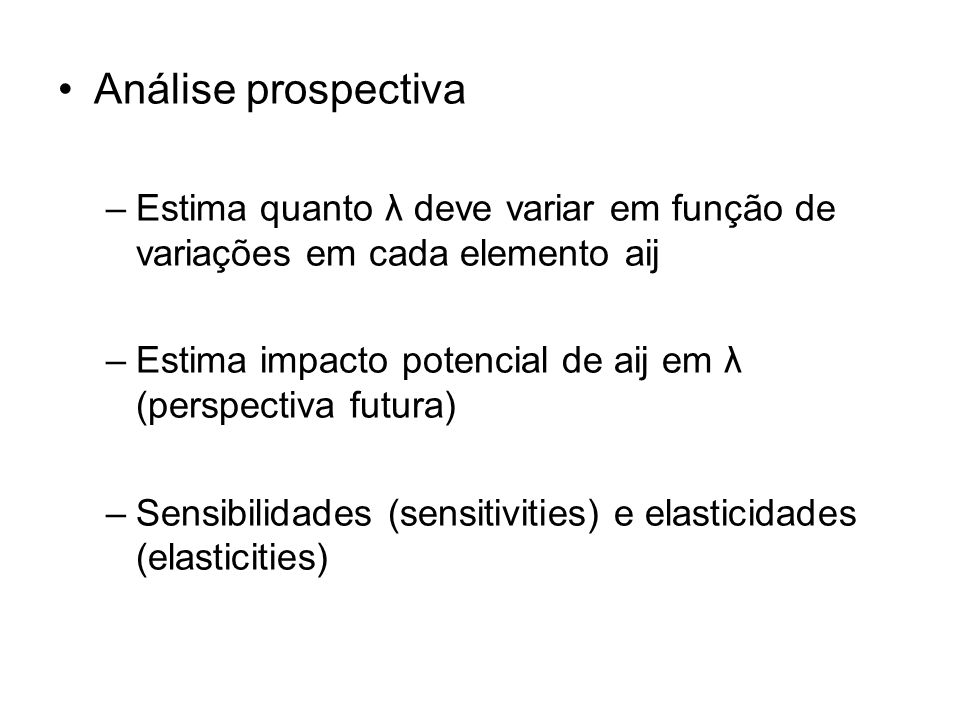 Análise prospectiva –Estima quanto λ deve variar em função de variações em cada elemento aij –Estima impacto potencial de aij em λ (perspectiva futura