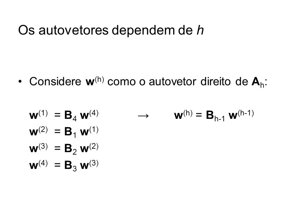 Os autovetores dependem de h Considere w (h) como o autovetor direito de A h : w (1) = B 4 w (4) w (h) = B h-1 w (h-1) w (2) = B 1 w (1) w (3) = B 2 w