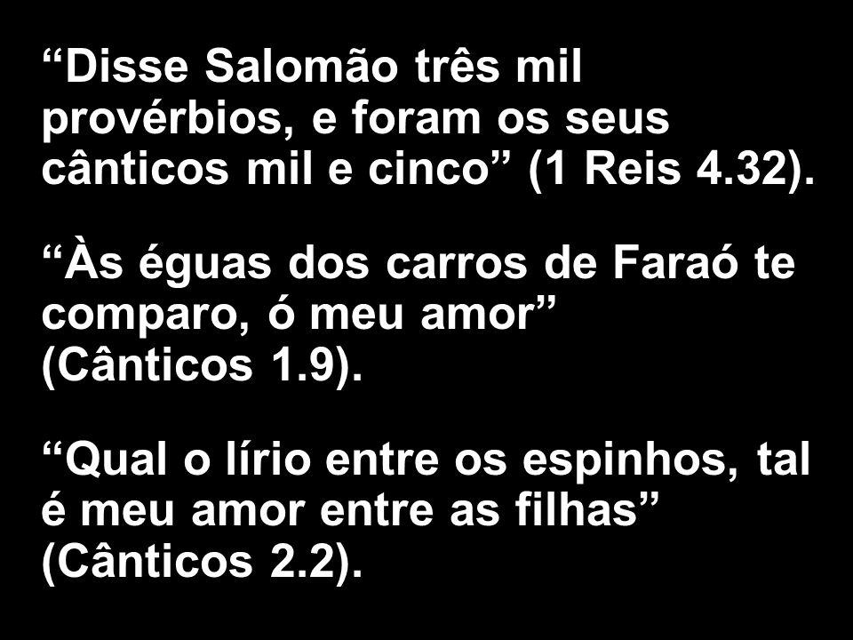 Disse Salomão três mil provérbios, e foram os seus cânticos mil e cinco (1 Reis 4.32). Às éguas dos carros de Faraó te comparo, ó meu amor (Cânticos 1