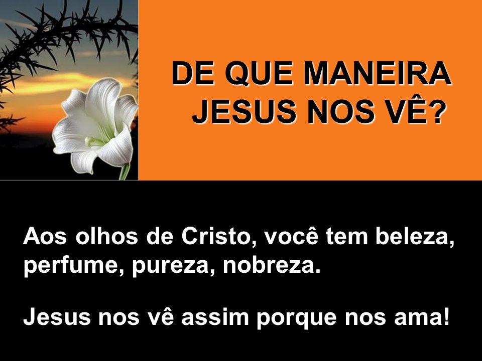 Aos olhos de Cristo, você tem beleza, perfume, pureza, nobreza. Jesus nos vê assim porque nos ama! DE QUE MANEIRA JESUS NOS VÊ?