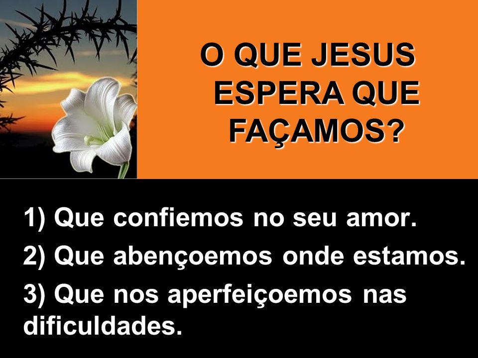 1) Que confiemos no seu amor. 2) Que abençoemos onde estamos. 3) Que nos aperfeiçoemos nas dificuldades. O QUE JESUS ESPERA QUE FAÇAMOS?