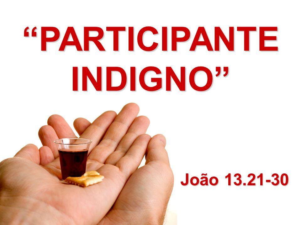 João 13.21-30 PARTICIPANTE INDIGNO