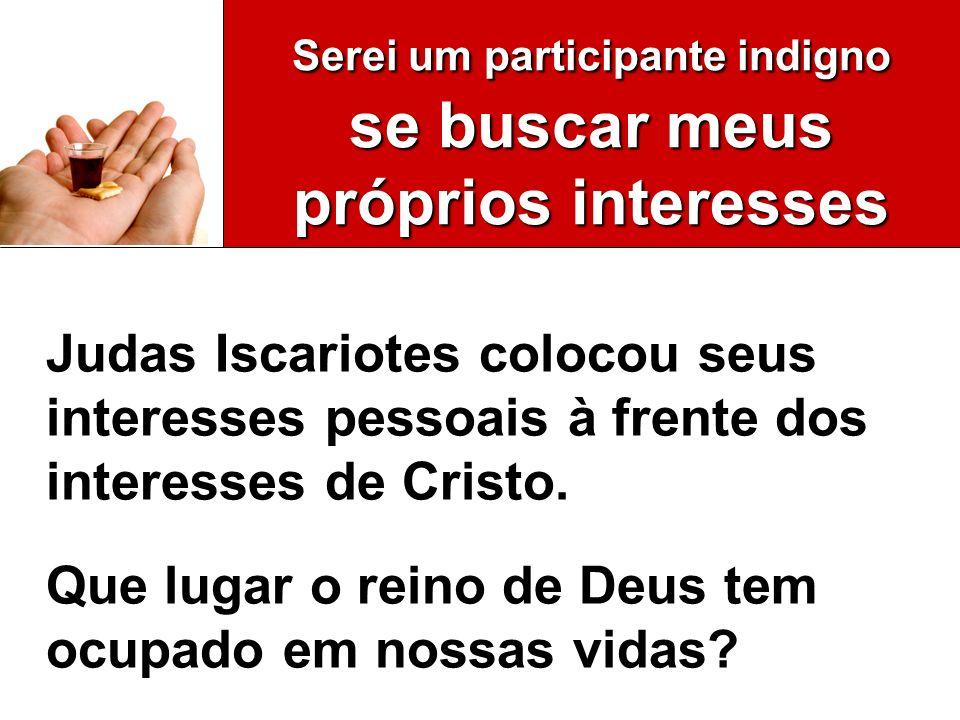 Serei um participante indigno se buscar meus próprios interesses Judas Iscariotes colocou seus interesses pessoais à frente dos interesses de Cristo.