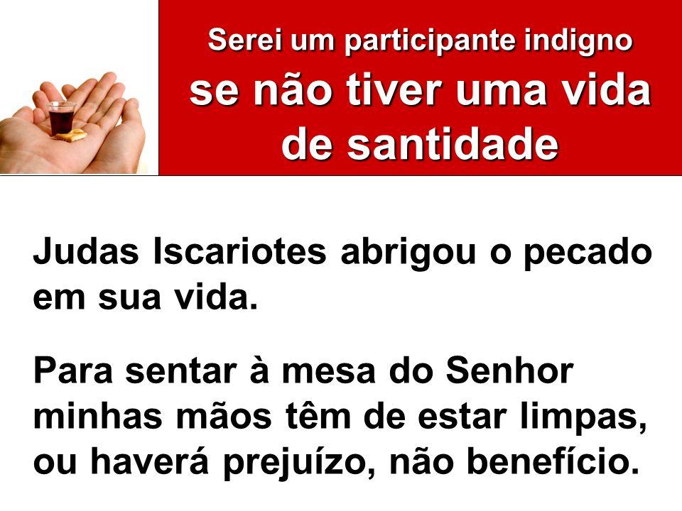 Serei um participante indigno se não tiver uma vida de santidade Judas Iscariotes abrigou o pecado em sua vida. Para sentar à mesa do Senhor minhas mã