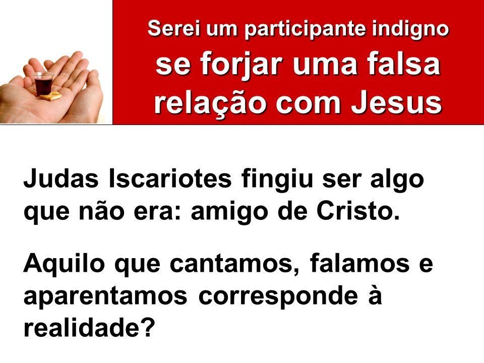 Serei um participante indigno se forjar uma falsa relação com Jesus Judas Iscariotes fingiu ser algo que não era: amigo de Cristo. Aquilo que cantamos