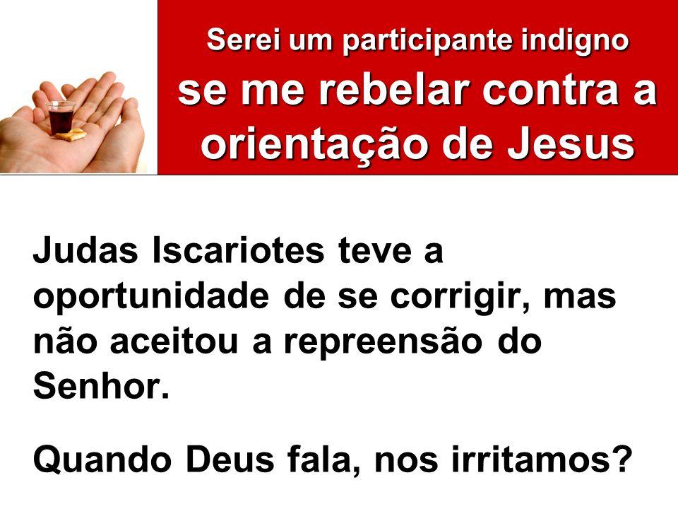 Serei um participante indigno se me rebelar contra a orientação de Jesus Judas Iscariotes teve a oportunidade de se corrigir, mas não aceitou a repree