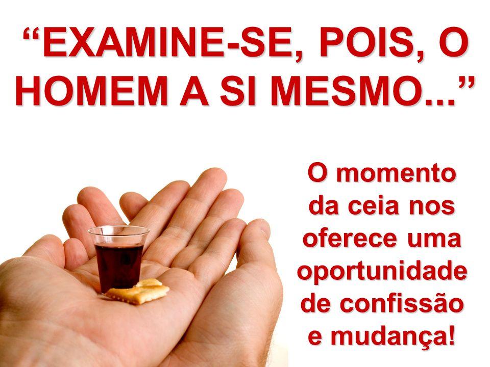 O momento da ceia nos oferece uma oportunidade de confissão e mudança! EXAMINE-SE, POIS, O HOMEM A SI MESMO...