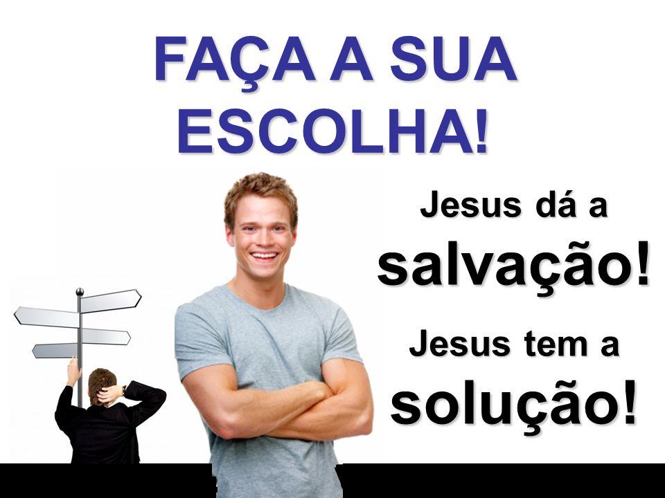 FAÇA A SUA ESCOLHA! o o v - o - - - Jesus dá a salvação! Jesus tem a solução!