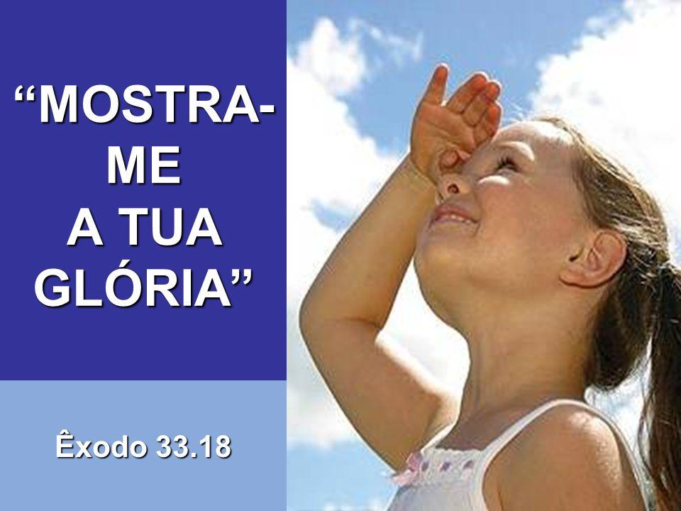 Eis um pedido que honra a Deus: Mostra-me a tua glória!.