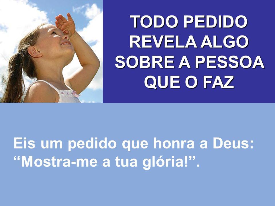 Eis um pedido que honra a Deus: Mostra-me a tua glória!. TODO PEDIDO REVELA ALGO SOBRE A PESSOA QUE O FAZ