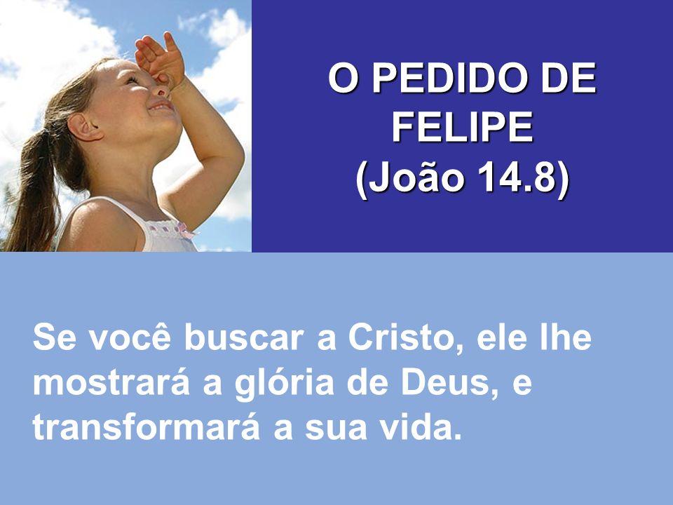Se você buscar a Cristo, ele lhe mostrará a glória de Deus, e transformará a sua vida. O PEDIDO DE FELIPE (João 14.8)