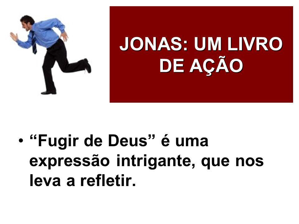 JONAS: UM LIVRO DE AÇÃO Fugir de Deus é uma expressão intrigante, que nos leva a refletir.