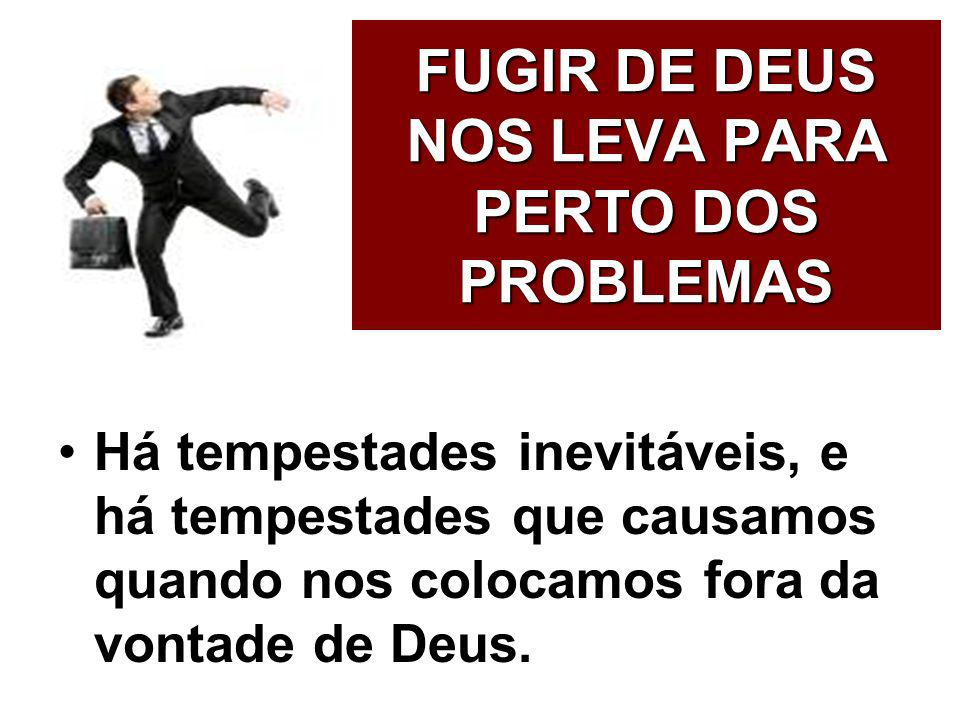 FUGIR DE DEUS NOS LEVA PARA PERTO DOS PROBLEMAS Há tempestades inevitáveis, e há tempestades que causamos quando nos colocamos fora da vontade de Deus