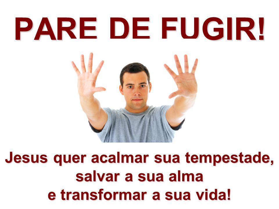 PARE DE FUGIR! Jesus quer acalmar sua tempestade, salvar a sua alma e transformar a sua vida!