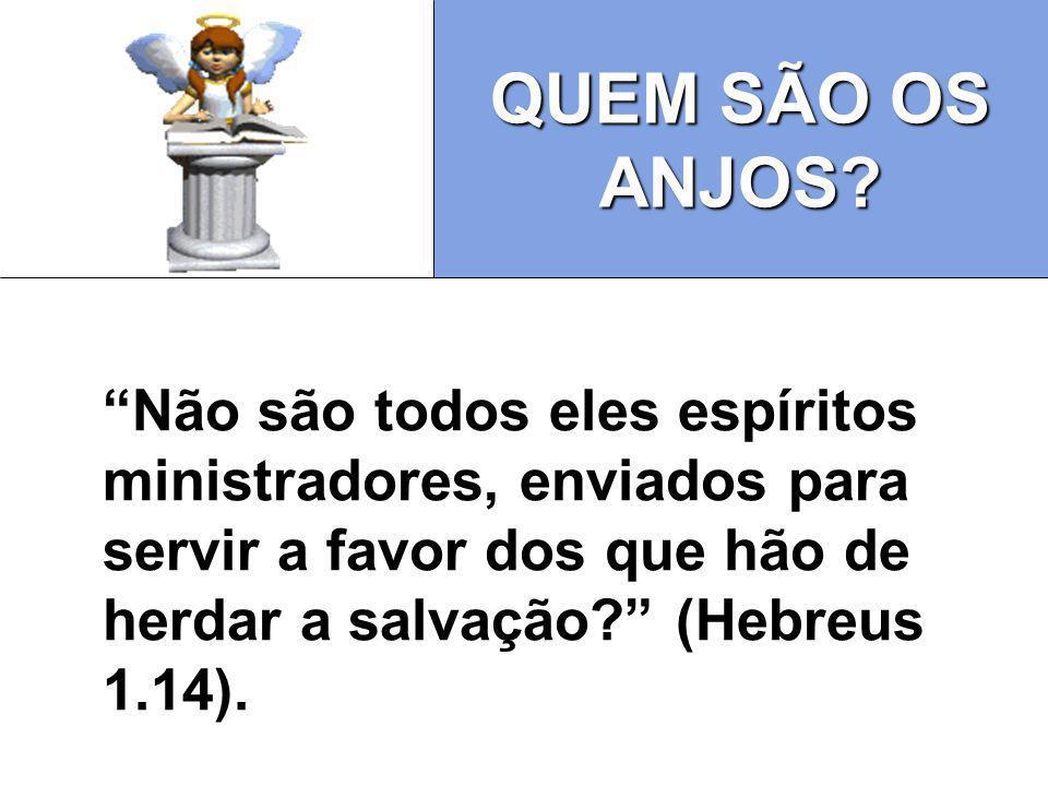 QUEM SÃO OS ANJOS? Não são todos eles espíritos ministradores, enviados para servir a favor dos que hão de herdar a salvação? (Hebreus 1.14).