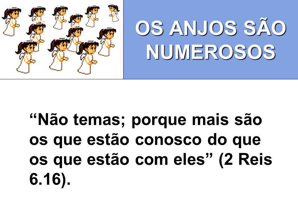 OS ANJOS SÃO NUMEROSOS Não temas; porque mais são os que estão conosco do que os que estão com eles (2 Reis 6.16).