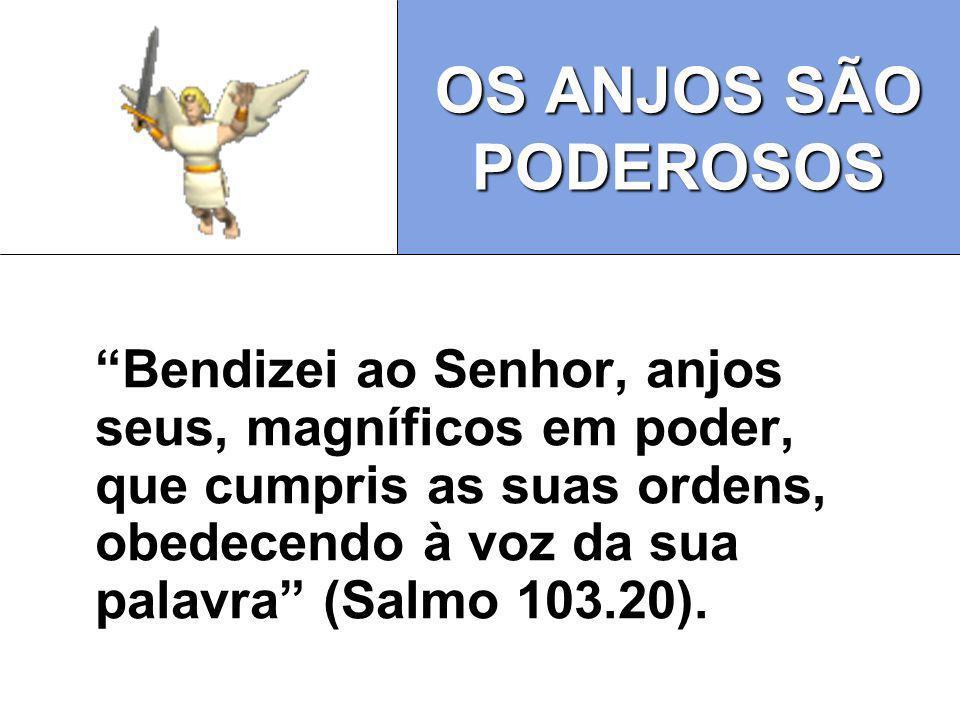 OS ANJOS SÃO PODEROSOS Bendizei ao Senhor, anjos seus, magníficos em poder, que cumpris as suas ordens, obedecendo à voz da sua palavra (Salmo 103.20)