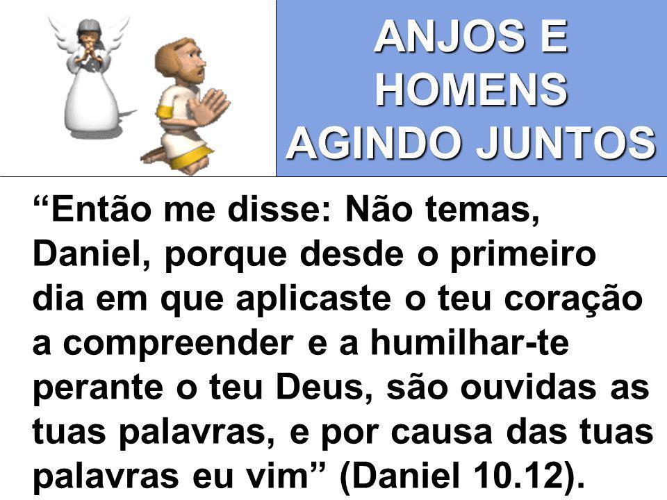 ANJOS E HOMENS AGINDO JUNTOS Então me disse: Não temas, Daniel, porque desde o primeiro dia em que aplicaste o teu coração a compreender e a humilhar-