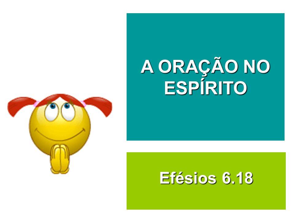 Efésios 6.18 A ORAÇÃO NO ESPÍRITO