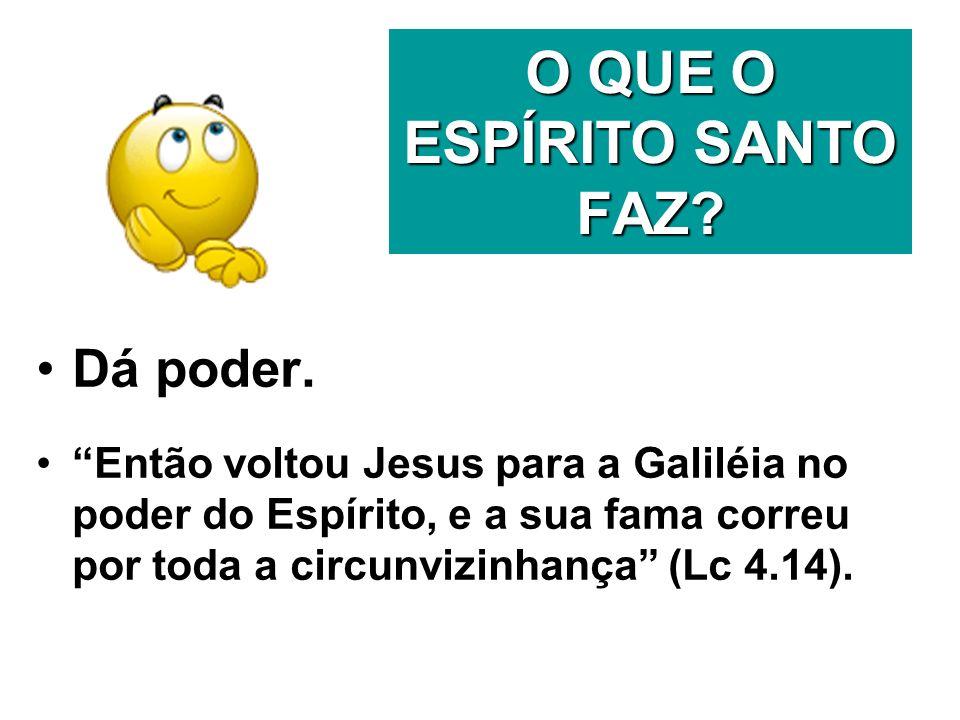 O QUE O ESPÍRITO SANTO FAZ? Dá poder. Então voltou Jesus para a Galiléia no poder do Espírito, e a sua fama correu por toda a circunvizinhança (Lc 4.1