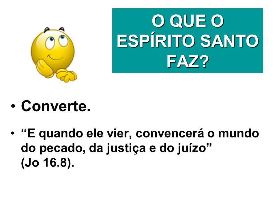 O QUE O ESPÍRITO SANTO FAZ? Converte. E quando ele vier, convencerá o mundo do pecado, da justiça e do juízo (Jo 16.8).