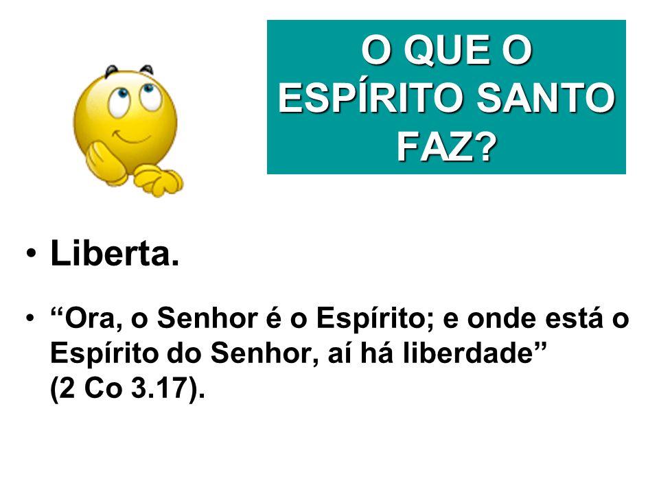 O QUE O ESPÍRITO SANTO FAZ? Liberta. Ora, o Senhor é o Espírito; e onde está o Espírito do Senhor, aí há liberdade (2 Co 3.17).