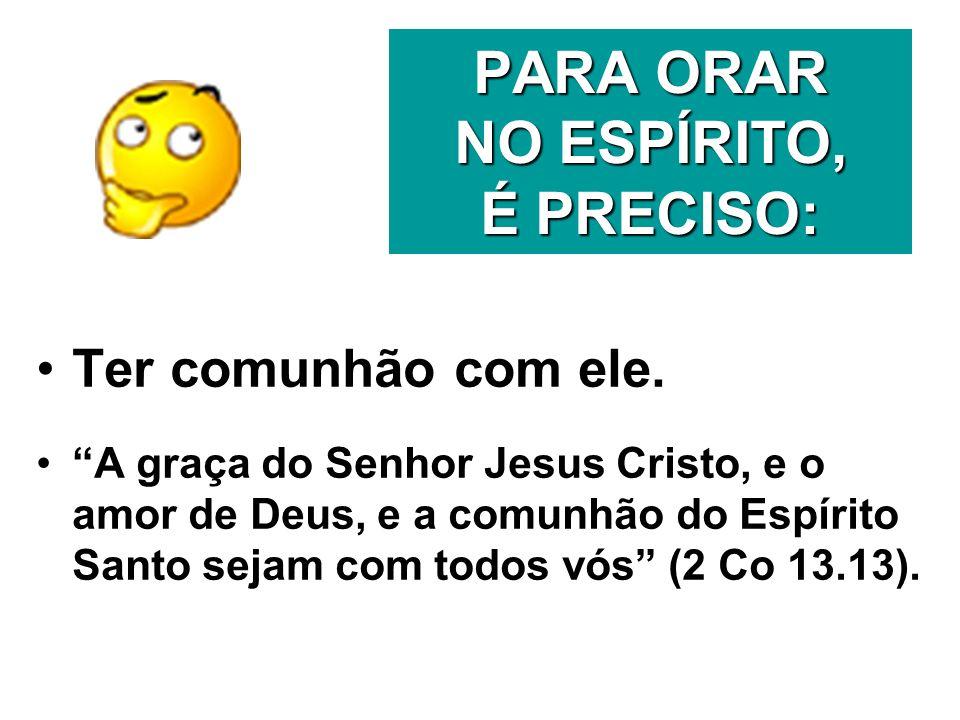 PARA ORAR NO ESPÍRITO, É PRECISO: Ter comunhão com ele. A graça do Senhor Jesus Cristo, e o amor de Deus, e a comunhão do Espírito Santo sejam com tod