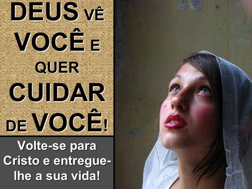 DEUS VÊ VOCÊ E QUER CUIDAR DE VOCÊ ! DEUS VÊ VOCÊ E QUER CUIDAR DE VOCÊ ! Volte-se para Cristo e entregue- lhe a sua vida!