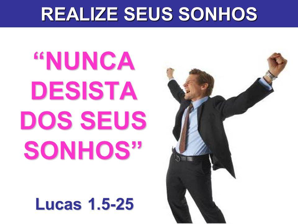 NUNCA DESISTA DOS SEUS SONHOS Lucas 1.5-25 REALIZE SEUS SONHOS
