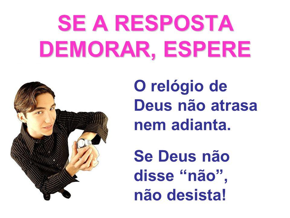 SE A RESPOSTA DEMORAR, ESPERE O relógio de Deus não atrasa nem adianta. Se Deus não disse não, não desista!