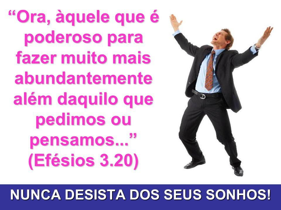 Ora, àquele que é poderoso para fazer muito mais abundantemente além daquilo que pedimos ou pensamos... (Efésios 3.20) NUNCA DESISTA DOS SEUS SONHOS!